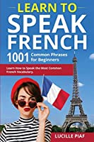 Learn to Speak French: 1001 Common Phrases for Beginners. Learn How to Speak the Most Common French Vocabulary