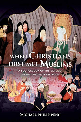 When Christians First Met Muslims: A Sourcebook of the Earliest Syriac Writings on Islam