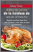 El libro de cocina de la freidora de aire en 30 minutos: Recetas sencillas para freír, asar, hornear y asar para novatos y avanzados