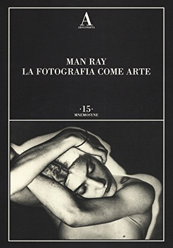 Man Ray. La fotografia come arte. Ediz. illustrata