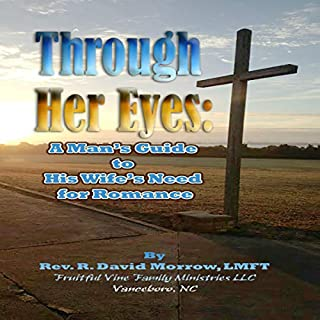 Through Her Eyes     A Man's Guide to His Wife's Need for Romance              Written by:                                                                                                                                 Rev. R. David Morrow LMFT                               Narrated by:                                                                                                                                 Rev. R. David Morrow LMFT                      Length: 2 hrs and 35 mins     Not rated yet     Overall 0.0
