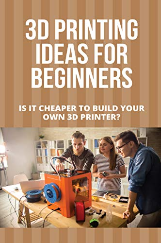 3D Printing Ideas For Beginners: Is It Cheaper To Build Your Own 3D Printer?: Pinterest 3D Printing Ideas