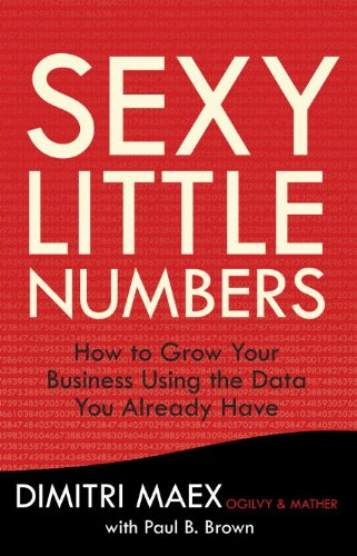 Sexy Little Numbers: How to Grow Your Business Using the Data You Already Have