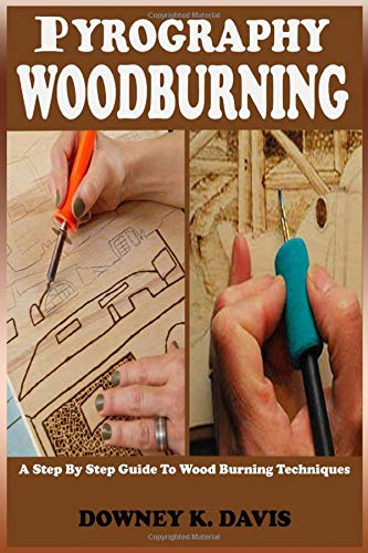 PYROGRAPHY WOOD BURNING: A Step By Step Instructional Guide For Beginners And Seniors To Master The Techniques And Art Of Woodburning, Stencils, Projects, Tools,And Kits Including Safety Tips & Tricks