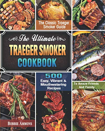 The Ultimate Traeger Smoker Cookbook: The Classic Traeger Smoker Guide with 500 Easy, Vibrant & Mouthwatering Recipes To Amaze Friends And Family