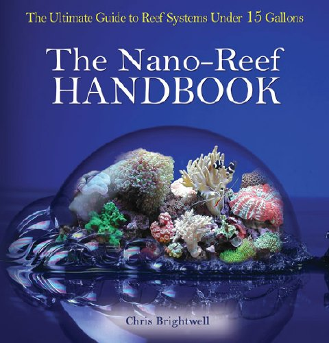 The Nano-Reef Handbook: The Ultimate Guide to Reef Systems Under 15 Gallons
