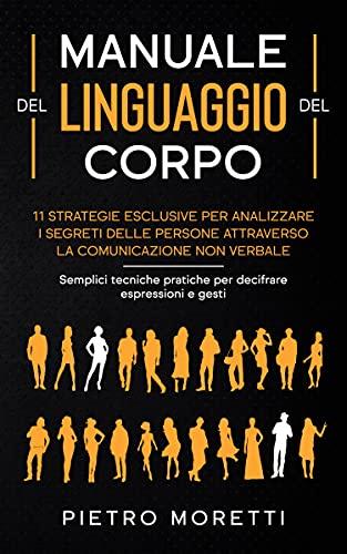 Manuale del Linguaggio del Corpo: 11 strategie esclusive per analizzare i segreti delle persone attraverso la comunicazione non verbale. Semplici tecniche pratiche per decifrare espressioni e gesti