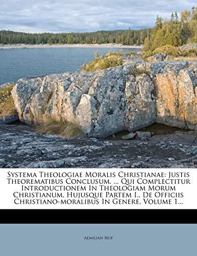 Systema Theologiae Moralis Christianae: Justis Theorematibus Conclusum. ... Qui Complectitur Introductionem in Theologiam Morum Christianum, Hujusque ... Christiano-Moralibus in Genere, Volume 1...