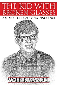 The Kid With Broken Glasses: A Memoir of Dissolving Innocence by [Walter Manuel]
