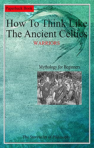 HOW TO THINK LIKE THE ANCIENT CELTICS: WARRIORS (Mythology Illustrated for Beginners Book 9)