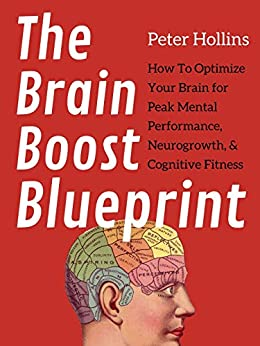 The Brain Boost Blueprint: How To Optimize Your Brain for Peak Mental Performance, Neurogrowth, and Cognitive Fitness (Think Smarter, Not Harder Book 6) by [Peter Hollins]