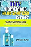 DIY Homemade Hand Sanitizer Recipes: The Complete Guide on How to Make Your Own Natural Hand Sanitizers for a Healthier Lifestyle and Protection
