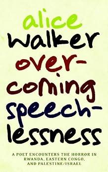 Overcoming Speechlessness: A Poet Encounters the Horror in Rwanda, Eastern Congo, and Palestine/Israel by [Alice Walker]
