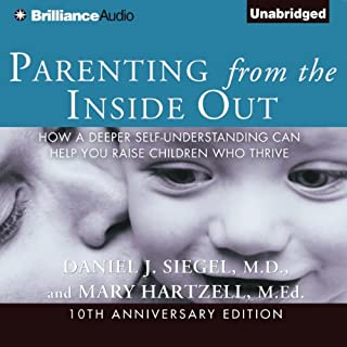 Parenting from the Inside Out     How a Deeper Self-Understanding Can Help You Raise Children Who Thrive              Written by:                                                                                                                                 Daniel J. Siegel,                                                                                        Mary Hartzell                               Narrated by:                                                                                                                                 Daniel J. Siegel                      Length: 6 hrs and 44 mins     14 ratings     Overall 4.8