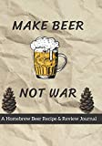Make Beer Not War: A Homebrew Beer Recipe & Review Journal: Record And Rate Your Homemade Brews