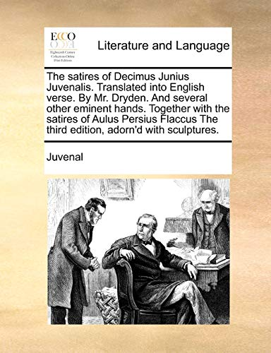 The Satires of Decimus Junius Juvenalis. Translated Into English Verse. by Mr. Dryden. and Several Other Eminent Hands. Together with the Satires of ... the Third Edition, Adorn'd with Sculptures.