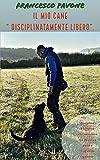 """il mio cane """"disciplinatamente libero"""". (cinofilia: addestramento, psicologia canina, socializzazione, gioco, leadership, tutti gli ingredienti del rapporto uomo-cane.)"""