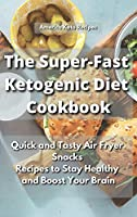 The Super-Fast Ketogenic Diet Cookbook: Quick and Tasty Air Fryer Snacks Recipes to Stay Healthy and Boost Your Brain