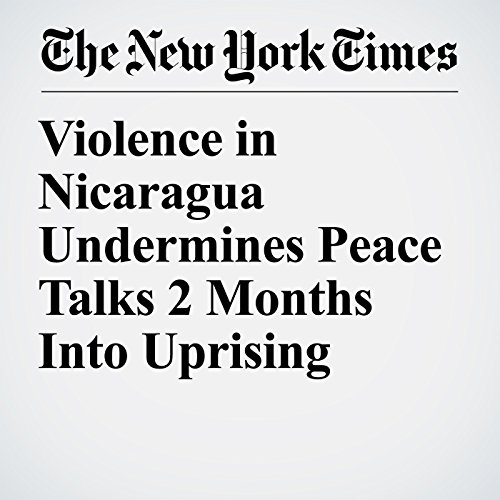 Violence in Nicaragua Undermines Peace Talks 2 Months Into Uprising copertina