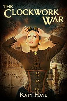 The Clockwork War (A clockwork war Book 1) by [Katy Haye]