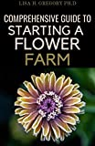 COMPREHENSIVE GUIDE TO STARTING A FLOWER FARM: A COMPREHENSIVE GUIDE TO RAISING AND SELLING MAGNIFICIENT BLOOMS (English Edition)