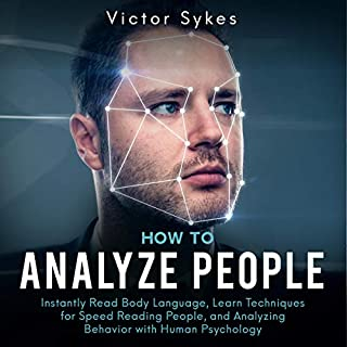 How to Analyze People     Instantly Read Body Language, Learn Techniques for Speed Reading People, and Analyzing Behavior with Human Psychology              By:                                                                                                                                 Victor Sykes                               Narrated by:                                                                                                                                 Joe Wosik                      Length: 3 hrs and 33 mins     Not rated yet     Overall 0.0