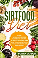 The Sirtfood Diet: Skinny Gene Basics, Recipes, and Weight Loss Meal Plans to Live a Healthier Lifestyle and Lose Weight Fast with the Sirtfood Diet