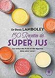 150 recettes de super-jus - Les vertus des fruits et des légumes dans votre verre !