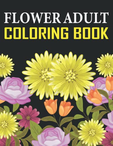 Flowers Adult Coloring Book: Beautiful Flower Designs Coloring Book for Adult, Seniors Stress Relief, Relaxation, and Creativity