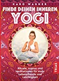 Finde deinen inneren Yogi: Rituale, Asanas und Meditationen für mehr Lebensfreude und Leichtigkeit
