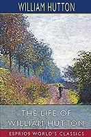 The Life of William Hutton (Esprios Classics)