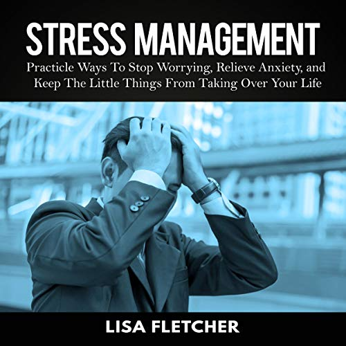 Stress Management: Practical Ways to Stop Worrying, Relieve Anxiety, and Keep the Little Things from Taking over Your Life audiobook cover art