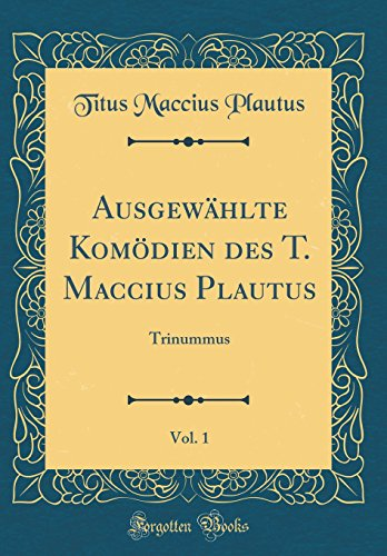 Ausgewählte Komödien des T. Maccius Plautus, Vol. 1: Trinummus (Classic Reprint)