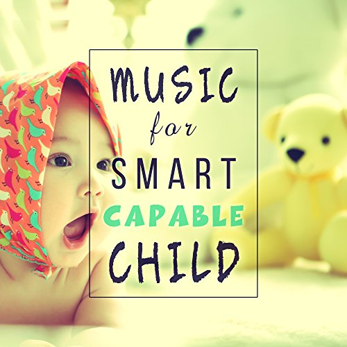 Music for Smart, Capable Child – Classical Music for Babies, Development Child, Build Baby IQ, Music to Listening, Relaxation