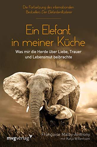 Ein Elefant in meiner Küche: Was mir die Herde über Liebe, Trauer und Lebensmut beibrachte