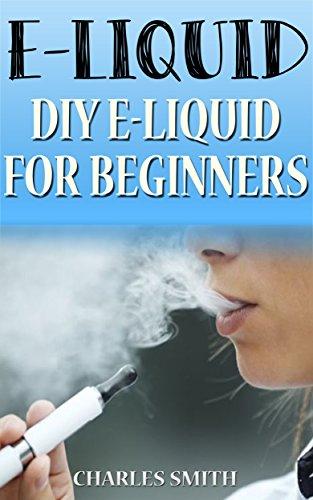 E-Liquid: How to make your own E-Liquid for your E-Cigarette (e-liquid, e-cigarette, e-cigarettes, vapor, vaporing) (English Edition)