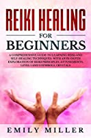 Reiki Healing for Beginners: a Comprehensive Guide to Learning Reiki and Self-Healing Techniques: With an In-depth Exploration of Reiki Principles, Attunements, Level 1 and 2 Symbols and Crystals