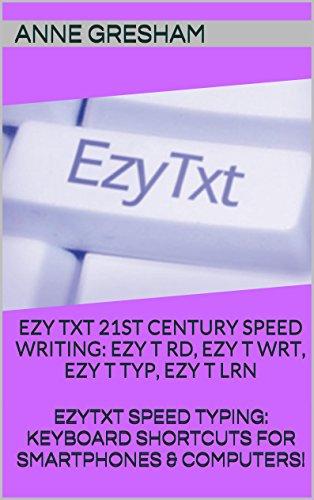 EZYTXT: 21ST CENTURY SPEED WRITING - EZY T RD, EZY T WRT, EZY T TYP, EZY T LRN: EZYTXT: SPEED TYPING KEYBOARD SHORTCUTS FOR SMARTPHONES & COMPUTERS!