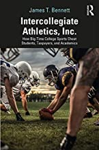 Intercollegiate Athletics, Inc.: How Big-Time College Sports Cheat Students, Taxpayers, and Academics (English Edition)