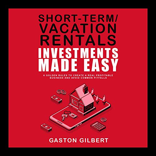Short-Term/Vacation Rentals Investments Made Easy: 6 Golden Rules to Create a Real Profitable Business and Avoid Common Pitfalls