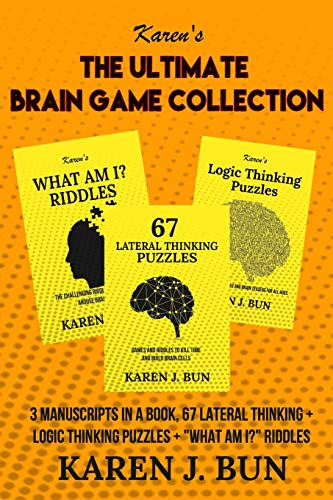 The Ultimate Brain Game Collection: 3 Manuscripts In A Book, 67 Lateral Thinking + Logic Thinking Puzzles + 'What Am I?' Riddles
