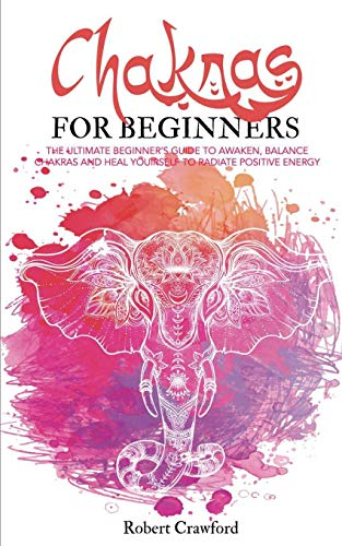Chakras for beginners: The Ultimate beginner's guide to awaken, balance chakras and heal yourself to radiate positive energy