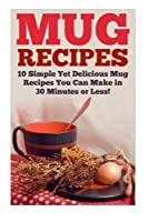 Mug Recipes: The Best Delicious Homemade DIY Mug Recipes You Can Make in 30 Minutes or Less! 1508862982 Book Cover