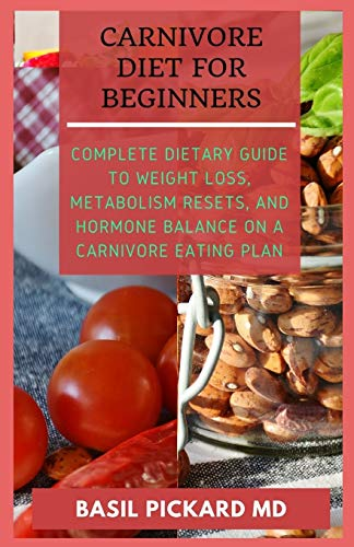 CARNIVORE DIET FOR BEGINNERS: Complete Dietary Guide to Weight Loss, Metabolism Resets, and Hormone balance on a Carnivore Eating Plan