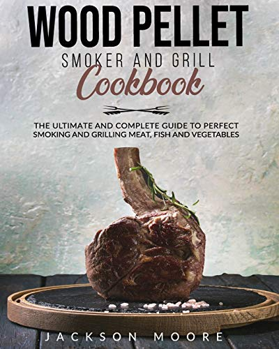 WOOD PELLET SMOKER AND GRILL COOKBOOK: The Ultimate and Complete Guide to Perfect Smoking and Grilling Meat, Fish and Vegetables