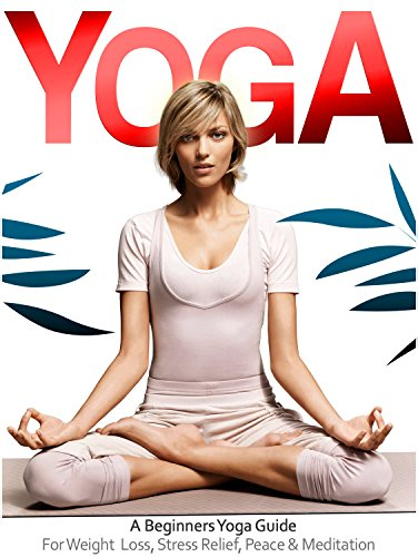 Yoga: The Beginners Yoga Guide For Weight Loss, Stress Relief, Inner Peace & Meditation (Teaching Yoga, Yin Yoga, Benefits of Yoga) (Yoga Guide, Yoga For ... Teaching Yoga, Yin Yoga) (English Edition)