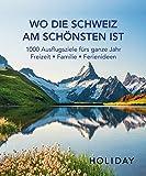 HOLIDAY Reisebuch: Wo die Schweiz am schönsten ist: 1000 Ausflgusziele für das ganze Jahr: Freizeit, Familie, Ferienideen