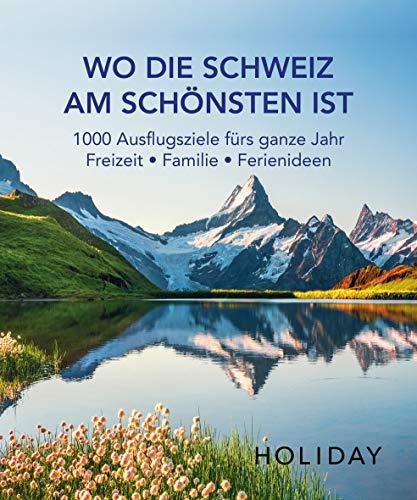 HOLIDAY Reisebuch: Wo die Schweiz am schönsten ist: 1000 Ausflgusziele für das ganze Jahr: Freizeit, Familie,...