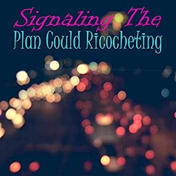 Signaling The Plan Could Ricocheting