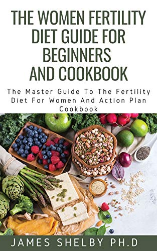 THE WOMEN FERTILITY DIET GUIDE FOR BEGINNERS AND COOKBOOK: The Master Guide To The Fertility Diet For Women And Action Plan Cookbook